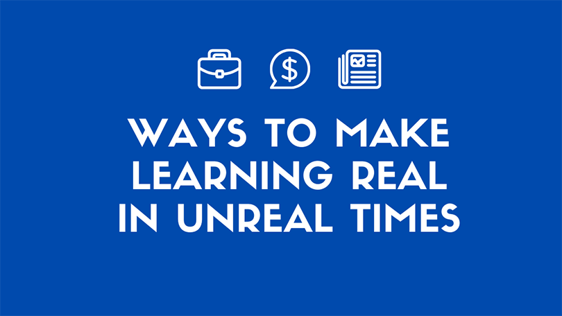Ways to Make Learning Real in Unreal Times
