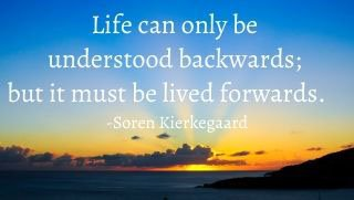 Life can only be understood backwards, but it must be lived forwards. Soren Kierkegaard