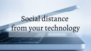 Social distance from your technology