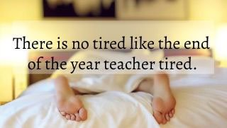 There is no tired like the end of the year teacher tired.